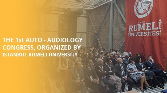The 1st Auto - Audiology Congress, organized by Istanbul Rumeli University
